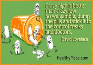 Quote on bipolar disorder - Crazy high is better than crazy low. So we gamble, dump the pills, and stick it to the control freaks and doctors.