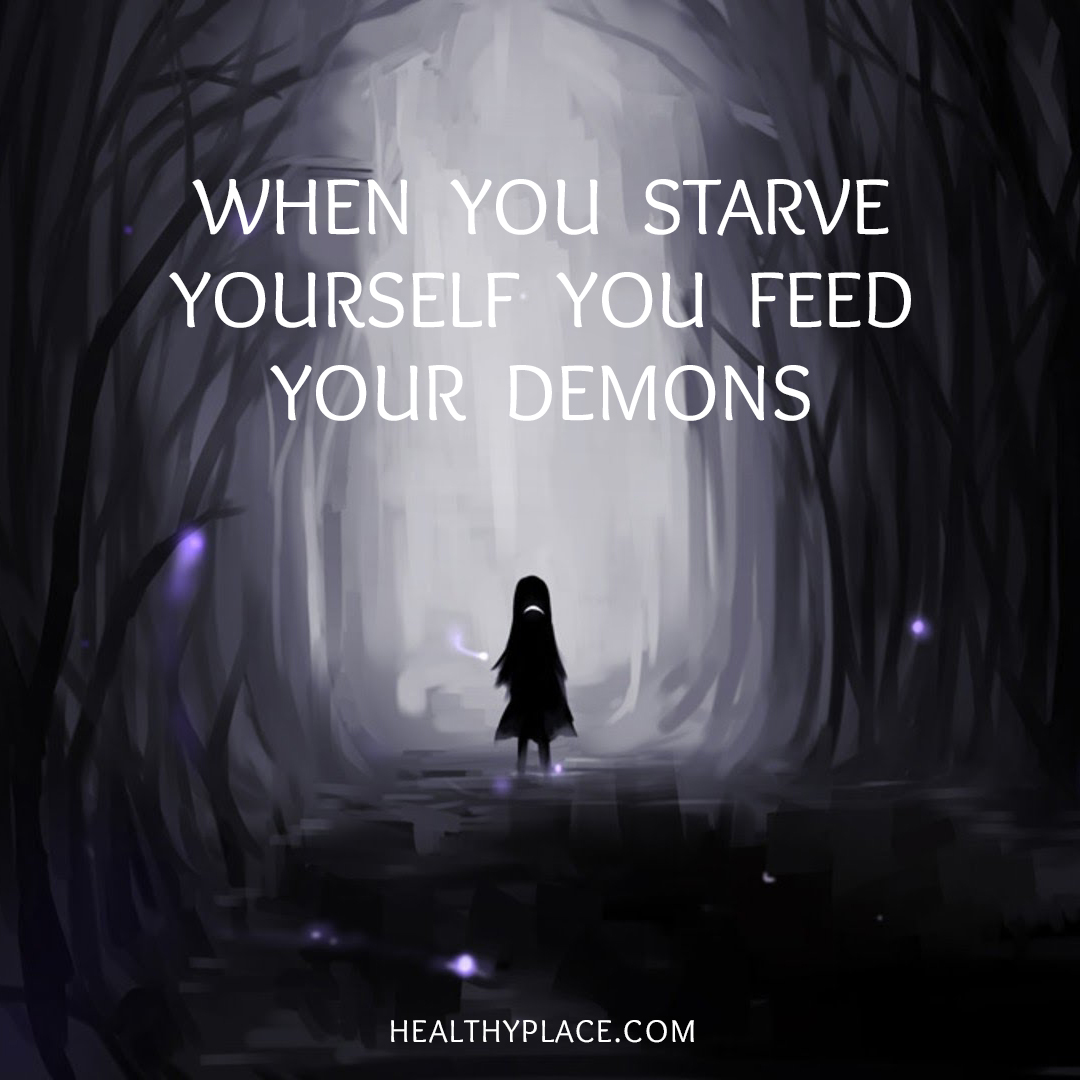 Eating disorders quote - When you starve yourself you feed your demons.