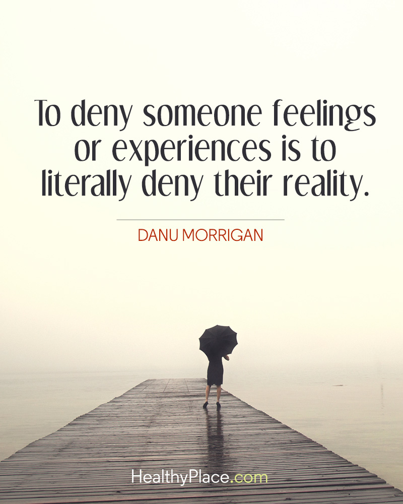 Abuse quote - To deny someone feelings or experiences is to literally deny their reality.