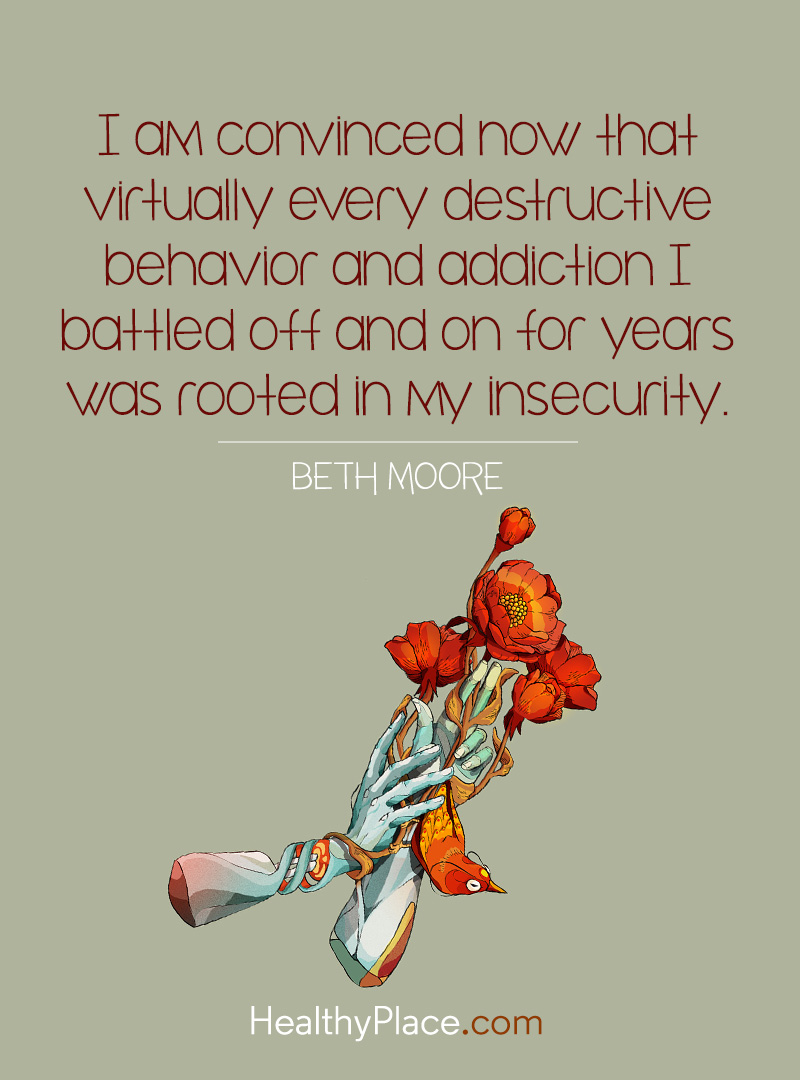 Quote on addictions - I am convinced now that virtually every destructive behavior and addiction I battled off and on for years was rooted in my insecurity.