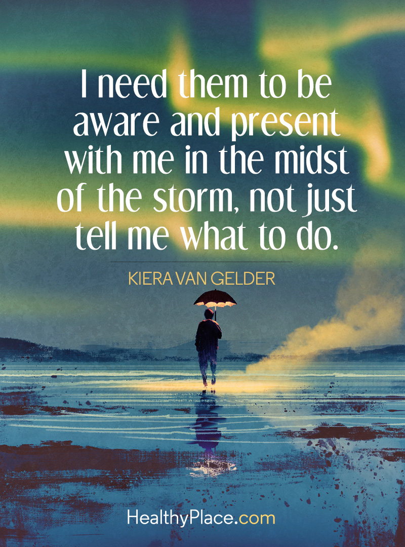Bipolar quote - I need them to be aware and present with me in the midst of the storm, not just tell me what to do.