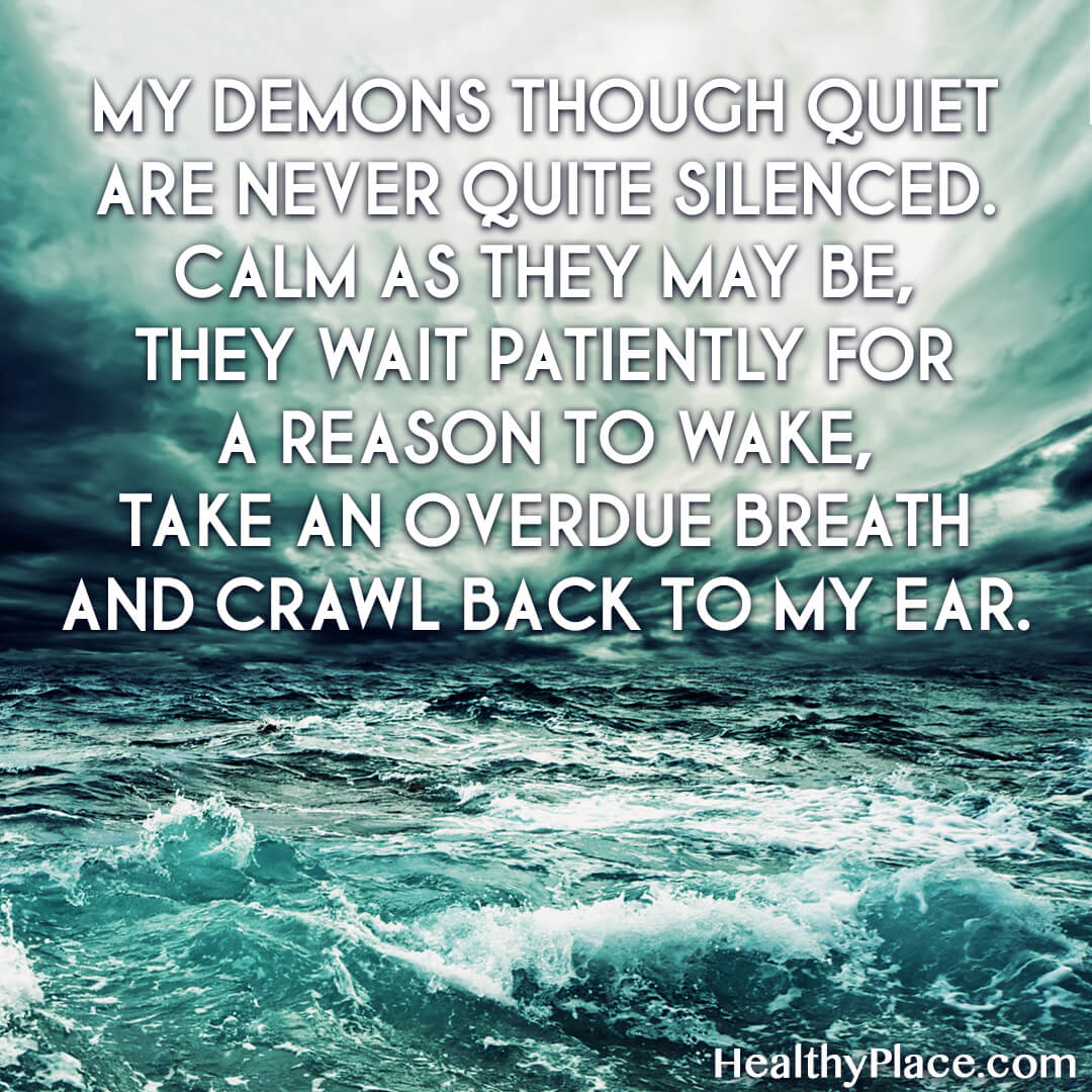 Quote on bipolar - My demons though quiet are never quite silenced. Calm as they may be, they wait patiently for a reason to wake, take an overdue breath and crawl back to my ear.
