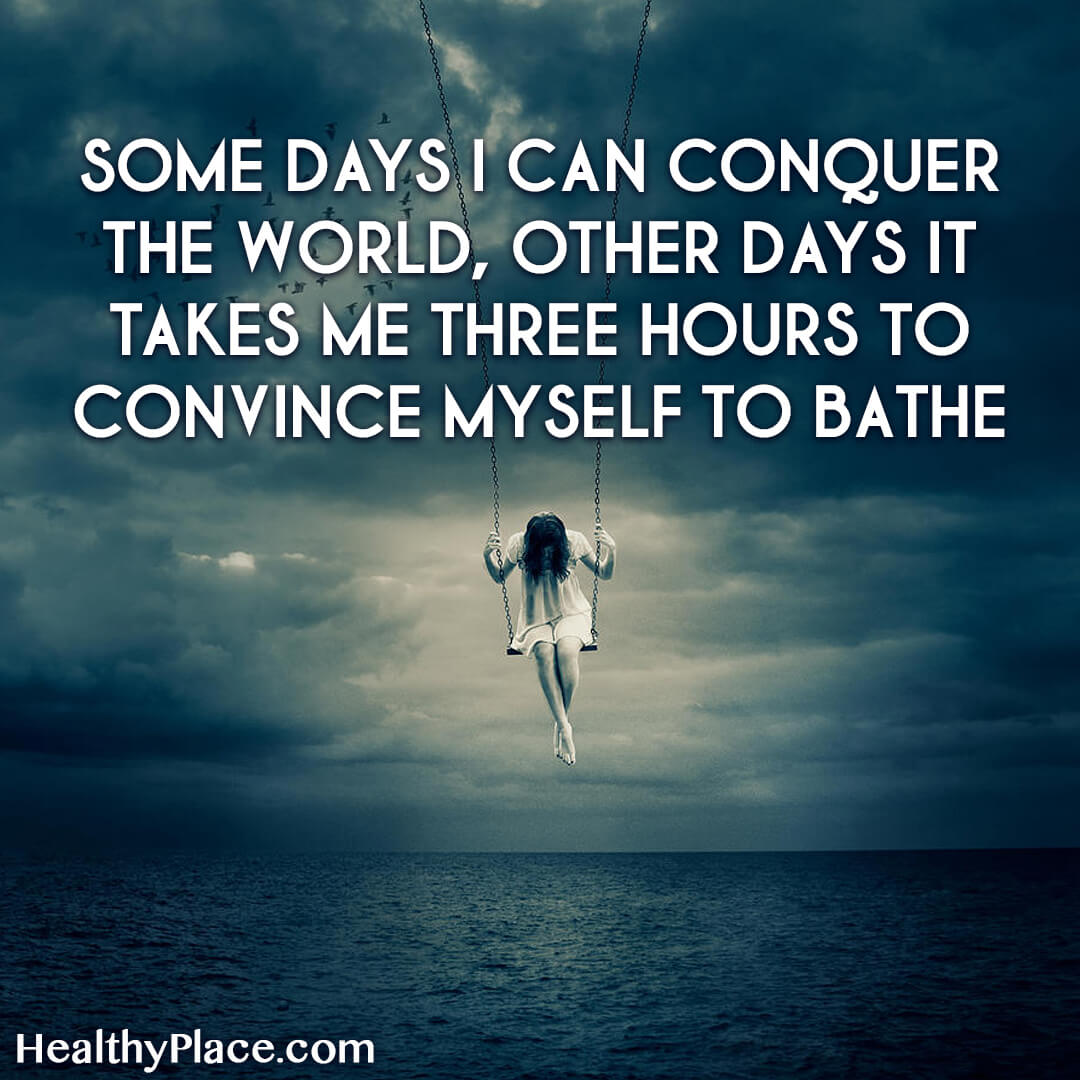 Bipolar quote - Some days I can conquer the world, other days it takes me three hours to convince myself to bathe.
