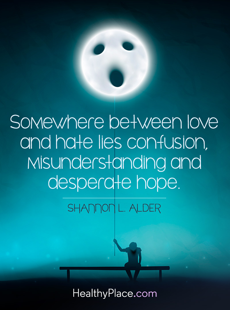 Bipolar quote - Somewhere between love and hate lies confusion, misunderstanding and desperate hope.