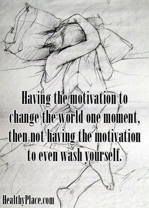 Quote on bipolar - Having the motivation to change the world one moment, then not having the motivation to even wash yourself.