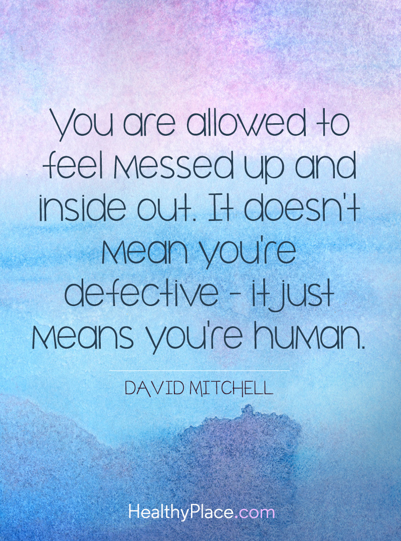 Quote on depression - You are allowed to feel messed up and inside out. It doesn't mean you're defective - it just means you're human.