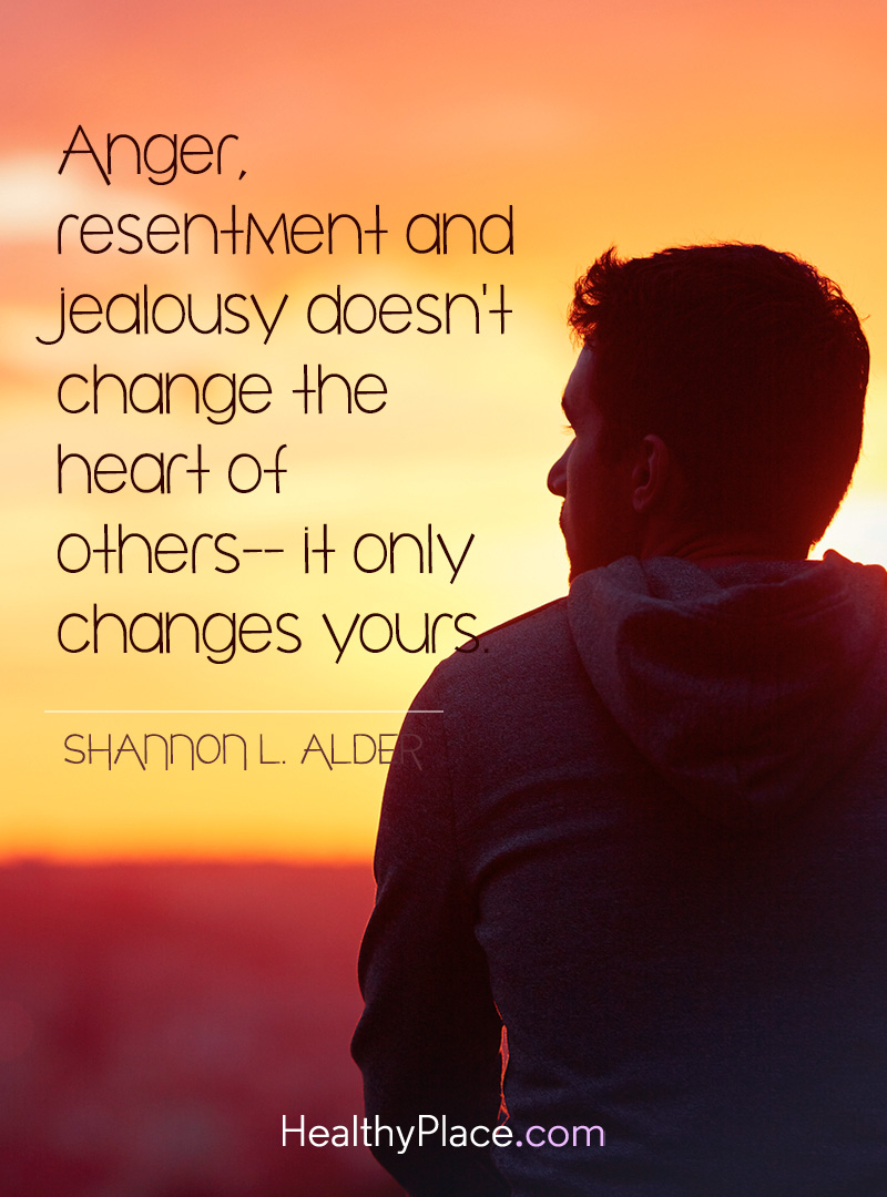 Anger, resentment and jealousy doen't change the heart of others-it only changes yours