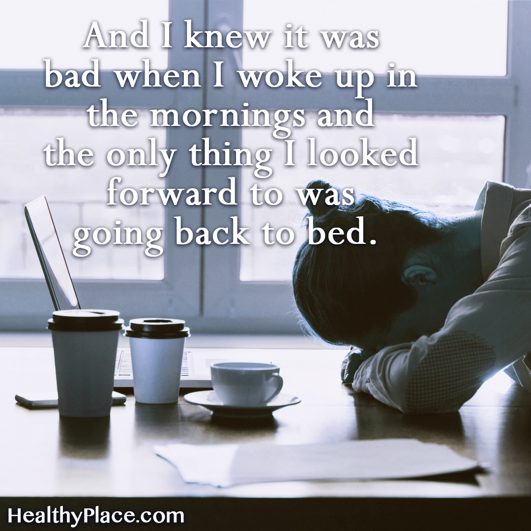 Quote on depression - And I knew it was bad when I woke up in the mornings and the only thing I looked forward to was going back to bed.
