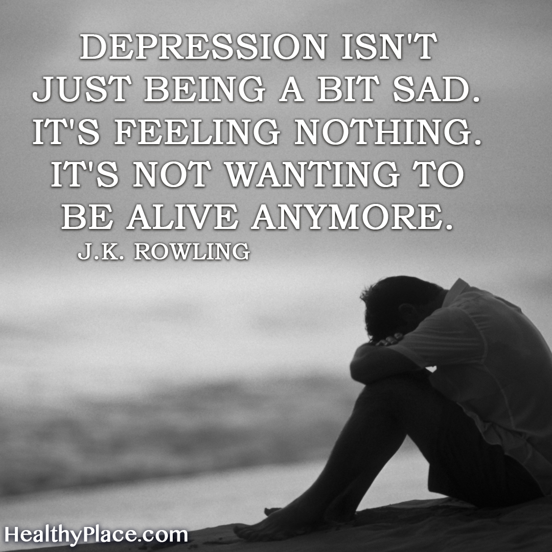Depression quote - Depression isn't just being a bit sad. It's feeling nothing. It's not wanting to be alive anymore.