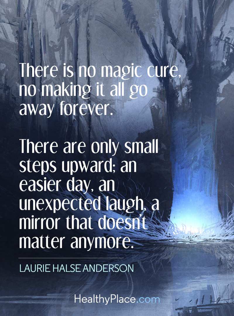 Eating disorders quote - There is no magic cure, no making it all go away forever. There are only small steps upward; an easier day, an unexpected laugh, a mirror that doesn't matter anymore.