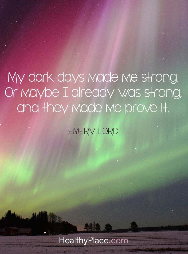 Mental illness quote - My dark days made me strong. Or maybe I already was strong and they made me prove it.