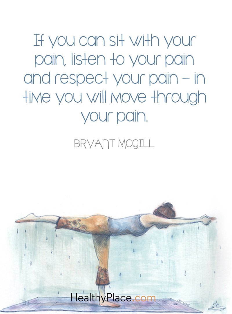 Mental illness quote - If you can sit with your pain, listen to your pain and respect your pain-in time you will move through your pain.
