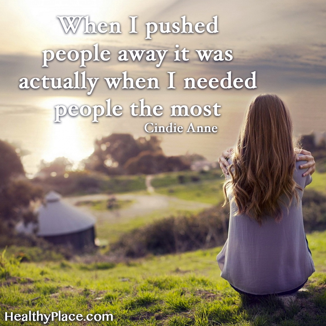Mental illness quote - When I pushed people away it was actually when I needed people the most.
