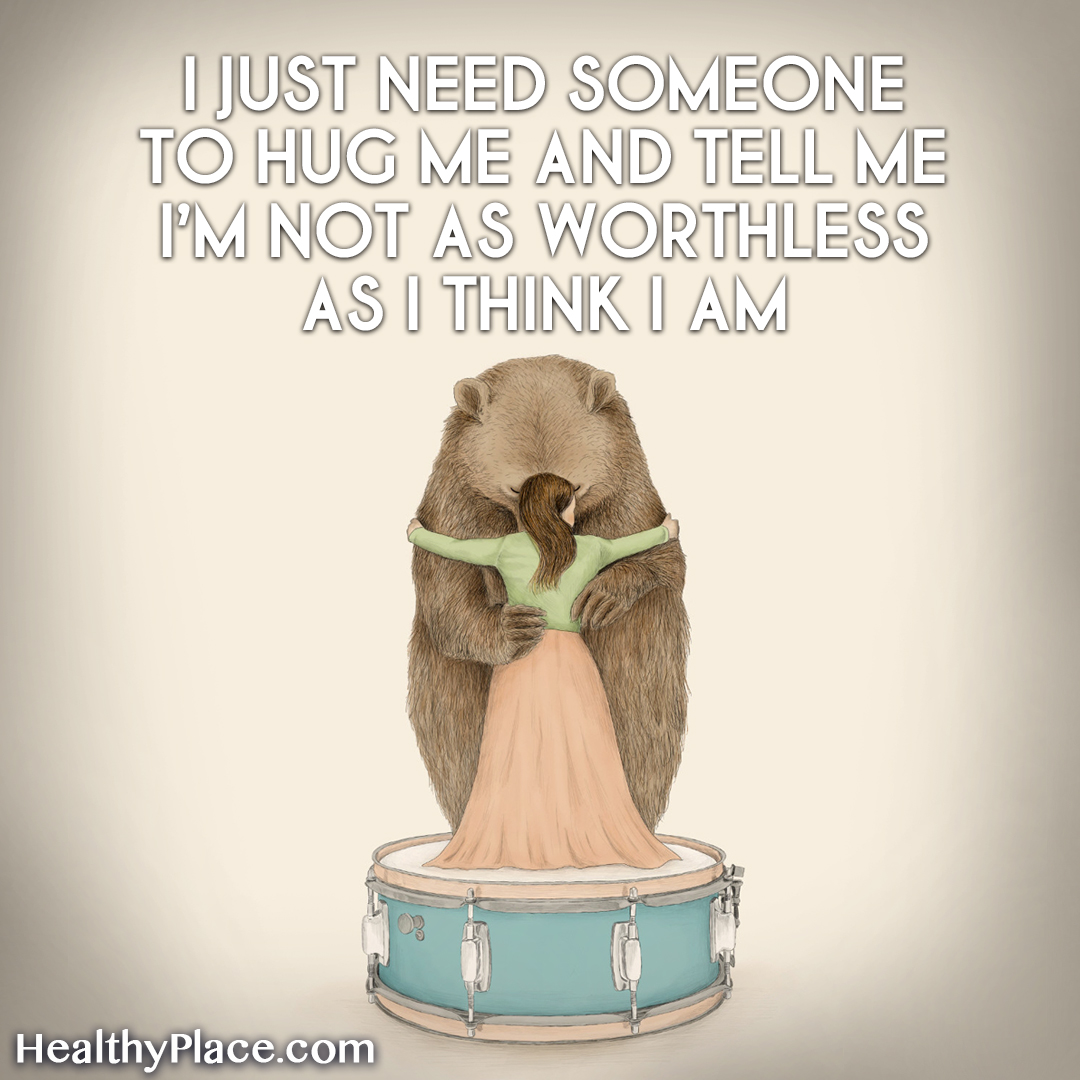 Mental illness quote - I just need someone to hug me and tell me I'm not as worthless as I think I am.