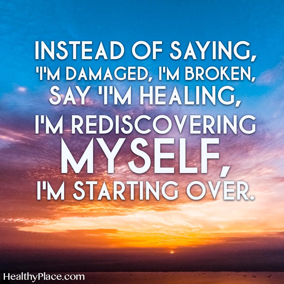 Mental illness quote - Instead of saying, I'm damaged, I'm broken, say I'm healing, I'm rediscovering myself, I'm starting over.