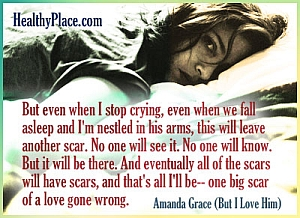 Insightful abuse quote - But even when I stop crying, even when we fall asleep and I'm nestled in his arms, this will leave another scar. No one will see it. No one will know. But it will be there. And eventually all of the scars will have scars, and that's all I'll be--one big scar of a love gone wrong.