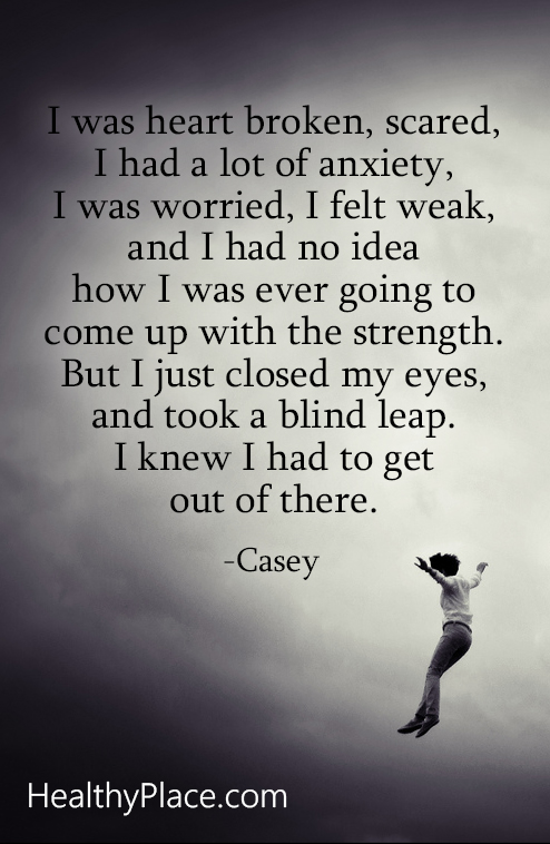 Abuse quote - I was heart broken, scared, I had a lot of anxiety, I was worried, I felt weak, and I had no idea how I was ever going to come up with the strength. But I just closed my eyes, and took a blind leap. I knew I had to get out of there.