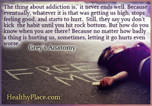 Quote on addictions - The thing about addiction is, it never ends well. Because eventually, whatever it is that was getting us high, stops feeling good, and starts to hurt. Still, they say you don't kick the habit until you hit rock bottom. But how do you know when you are there? Because no matter how badly a thing is hurting us, sometimes, letting it go hurts even worse.