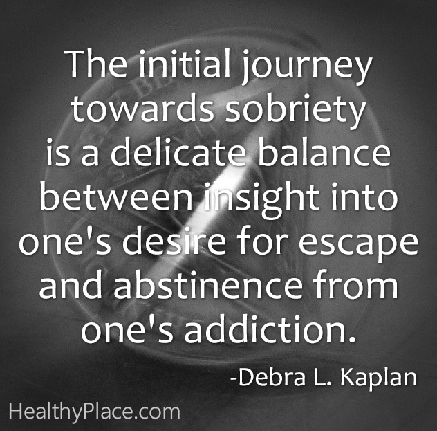 Quote on addictions - The initial journey towards sobriety is a delicate balance between insight into one's desire for escape and abstinence from one's addiction.