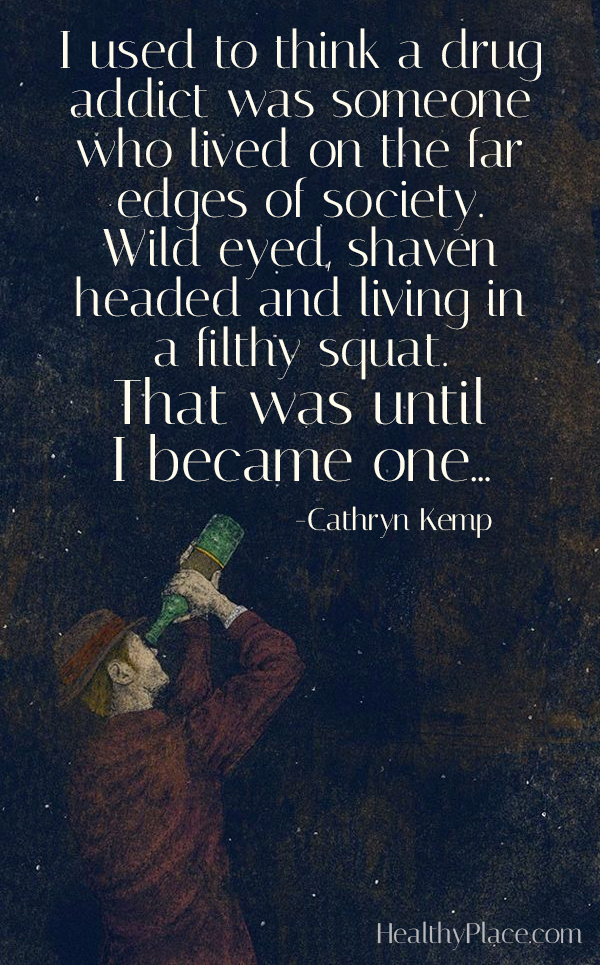 Quote on addictions - I used to think a drug addict was someone who lived on the far edges of society. Wild-eyed, shaven-headed and living in a filthy squat. That was until I became one...