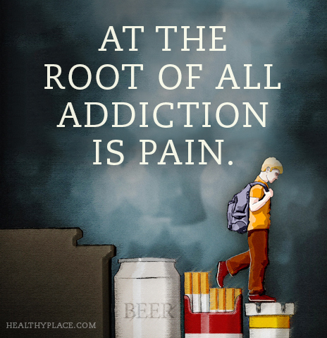 Quote on addictions - At the root of all addiction is pain.