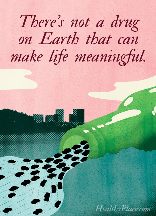 Quote on addictions - There's not a drug on Earth that can make life meaningful.