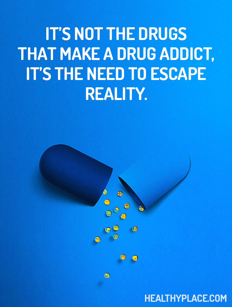Addiction quote - It's not the drugs that make a drug addict, it's the need to escape reality.