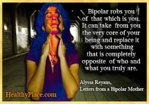 Quote on bipolar - Bipolar robs you of that which is you. It can take from you the very core of your being and replace it with something that is completely opposite of who and what you truly are.