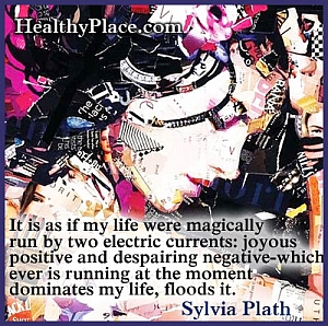 Quote on bipolar disorder - It is as if my life were magically run by two electric currents - joyous positive and despairing negative-which ever is running at the moment dominates my life, floods it.