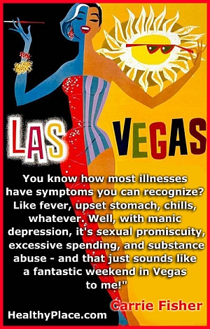 Quote on bipolar disorder - You know how most illnesses have symptoms you can recognize? Like fever, upset stomach, chills, whatever. Well, with manic depression, it's sexual promiscuity, excessive spending, and substance abuse - and that just sounds like a fantastic weekend in Vegas to me