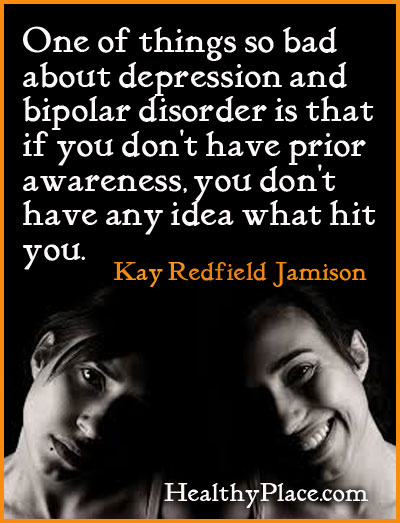 Bipolar quote - One of things so bad about depression and bipolar disorder is that if you don't have prior awareness, you don't have any idea what hit you.
