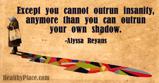 Quote on bipolar - Except you cannot outrun insanity, anymore than you can outrun your own shadow.