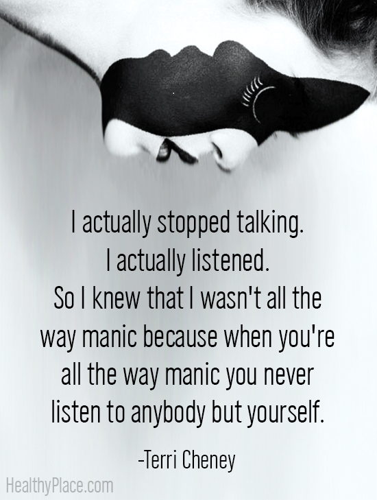 Quote on bipolar - I actually stopped talking. I actually listened. So I knew that I wasn't all the way manic, because when you're all the way manic you never listen to anybody but yourself.