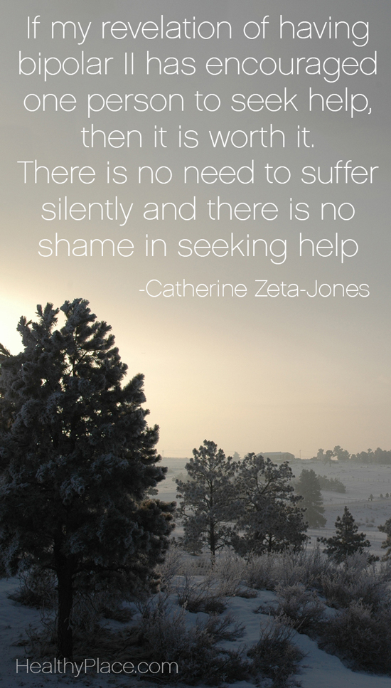 Bipolar quote - If my revelation of having bipolar II has encouraged one person to seek help, then it is worth it. There is no need to suffer silently and there is no shame in seeking help.