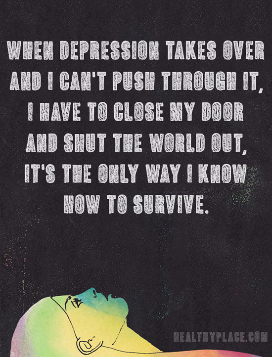 Quote on bipolar - When depression takes over and I can't push through it, I have to close my door and shut the world out, It's the only way I know how to survive.