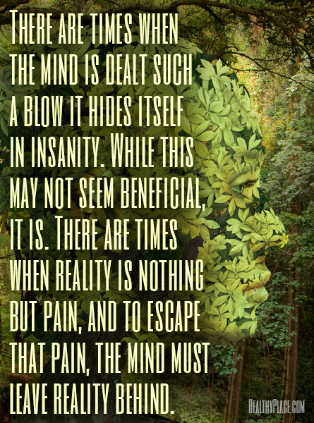 Bipolar quote - There are times when the mind is dealt such a blow it hides itself in insanity. While this may not seem beneficial, it is. There are times when reality is nothing but pain, and to escape that pain, the mind must leave reality behind.