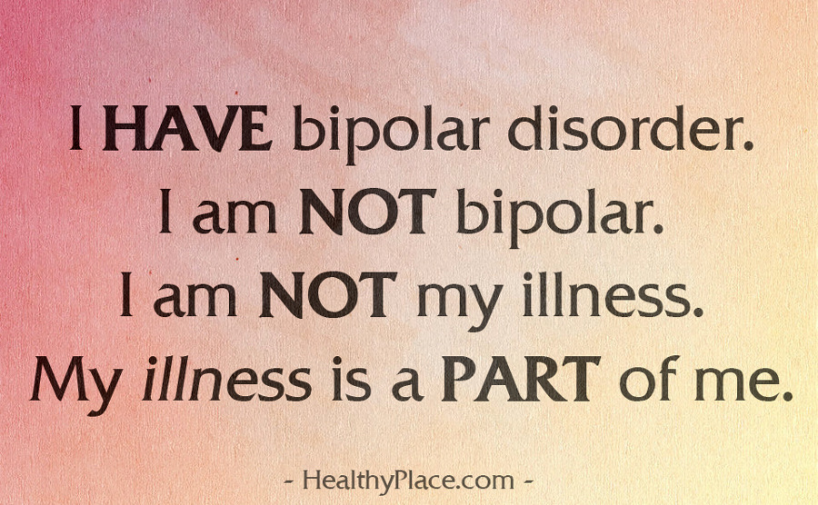 Bipolar quote - I HAVE bipolar disorder. I am NOT bipolar. I am NOT my illness. My illness is a PART of me.