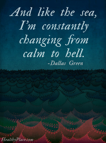 Quote on bipolar - And like the sea, I'm constantly changing from calm to hell.