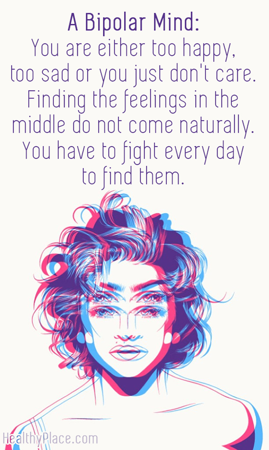 Quote on bipolar - A Bipolar Mind - You are either too happy, too sad or you just don't care. Finding the feelings in the middle do not come naturally. You have to fight every day to find them