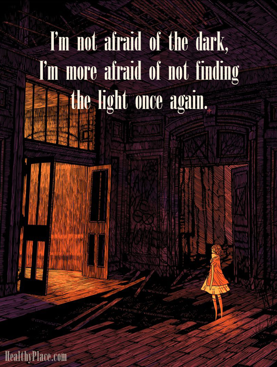 Bipolar quote - I'm not afraid of the dark, I'm more afraid of not finding the light once again.
