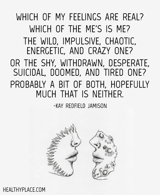 Bipolar quote - Which of my feelings are real? Which of the me's is me? The wild, impulsive, chaotic, energetic, and crazy one? or the shy, withdrawn, desperate, suicidal, doomed, and tired one? Probably a bit of both, hopefully much that is neither.