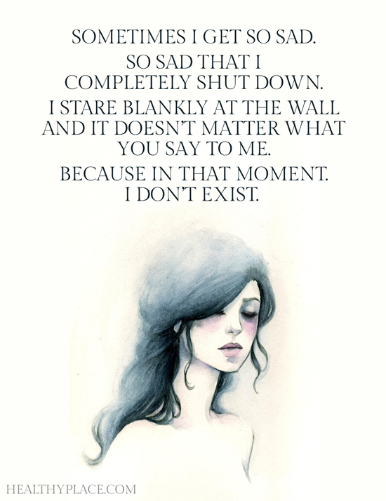 Depression quote - Sometimes I get so sad. So sad that I completely shut down. I stare blankly at the wall and it doesn't matter what you say to me. Because in that moment. I don't exist.