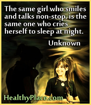 Quote on depression - The same girl who smiles and talks non-stop, is the same one who cries herself to sleep at night.