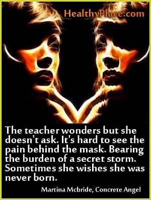 Depression quote - The teacher wonders but she doesn't ask, it´s hard to see the pain behind the mas. Bearing the burden of a secret storm. sometimes she wishes she was never born.