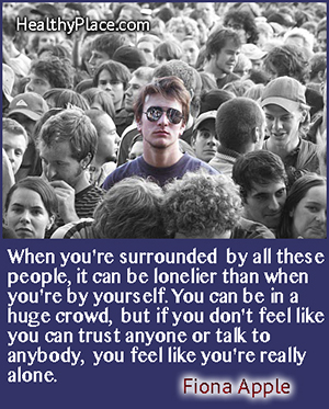 Depression quote - When you're surrounded by all these people, it can be even lonelier than when you're by yourself. You can be in a huge crowd, but if you don't feel like you can trust anybody or talk to anybody, you feel like you're really alone.