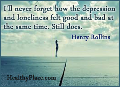 Quote on depression - I'll never forget how the depression and loneliness felt good and bad at the same time. Still does.
