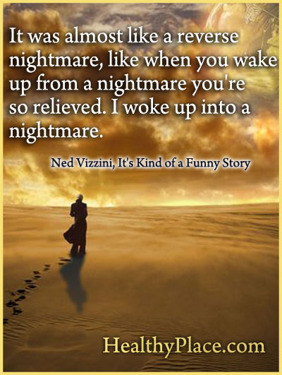 Quote on depression - I was almost like a reverse nightmare, like when you wake up from a nightmare you're so relieved. Iwoke up in to a nightmare.