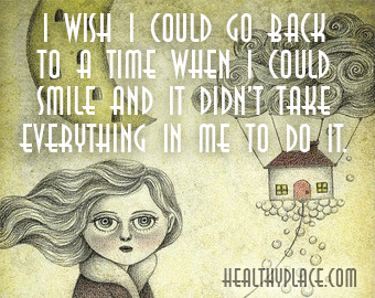 Depression quote - I wish I could go back to a time when i could smile and it didn't take everything in me to do it