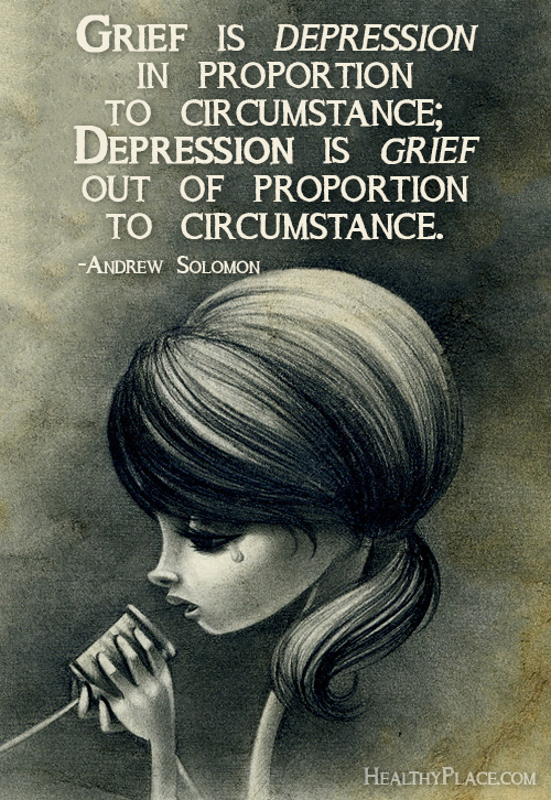 Quote on depression - Grief is depression in proportion to circumstance; depression is grief out of proportion to circumstance.
