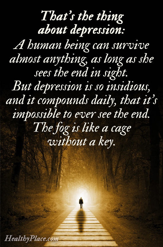 Depression quote - That's the thing about depression: A human being can survive almost anything, as long as she sees the end in sight. But depression is so insidious, and it compounds daily, that it's impossible to ever see the end. The fog is like a cage without a key.